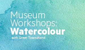 Water colour background with text that reads 'Museum Workshops: Watercolour with Greer Townshend'